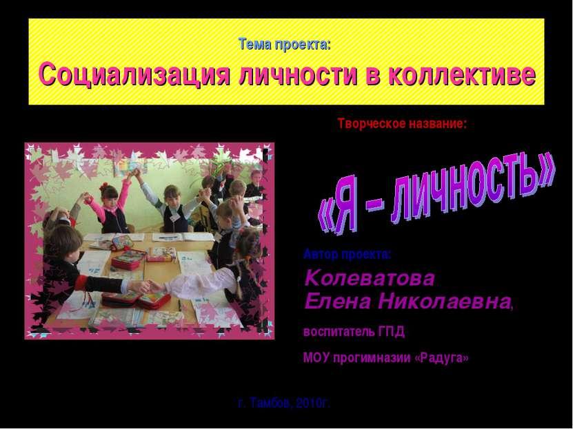 Тема проекта: Социализация личности в коллективе Автор проекта: Колеватова Ел...