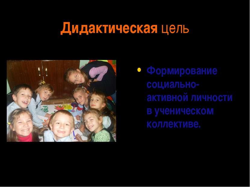 Дидактическая цель Формирование социально-активной личности в ученическом кол...