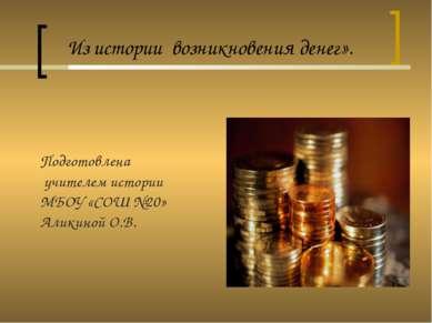 Из истории возникновения денег». Подготовлена учителем истории МБОУ «СОШ №20»...
