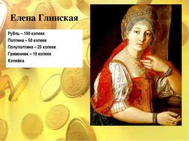 Елена Глинская Рубль – 100 копеек Полтина – 50 копеек Полуполтина – 25 копеек...