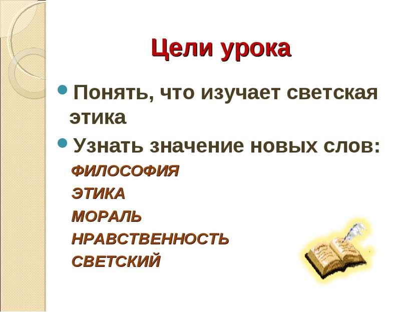 Цели урока Понять, что изучает светская этика Узнать значение новых слов: ФИЛ...