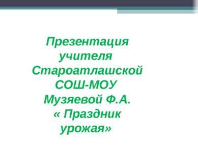 Презентация учителя Староатлашской СОШ-МОУ Музяевой Ф.А. « Праздник урожая»
