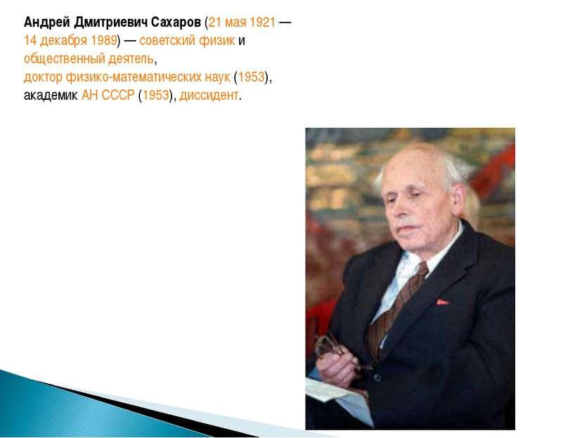 Андрей Дмитриевич Сахаров(21 мая1921—14 декабря1989) —советскийфизики...