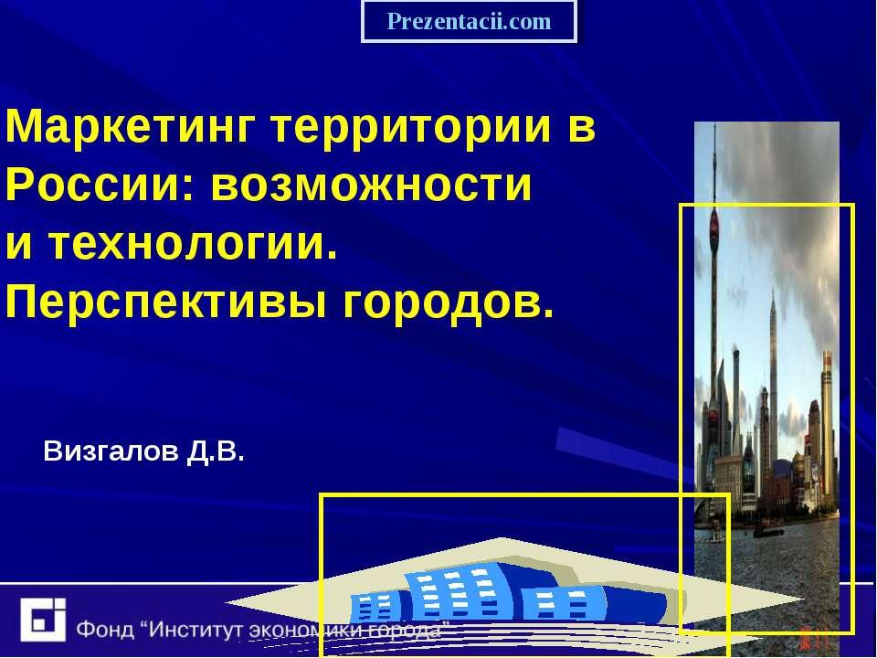 Маркетинг территории в России: возможности и технологии. Перспективы городов....