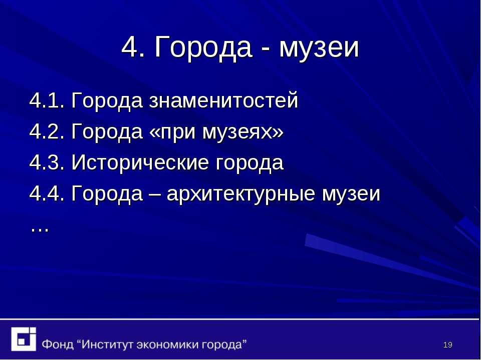* 4. Города - музеи 4.1. Города знаменитостей 4.2. Города «при музеях» 4.3. И...