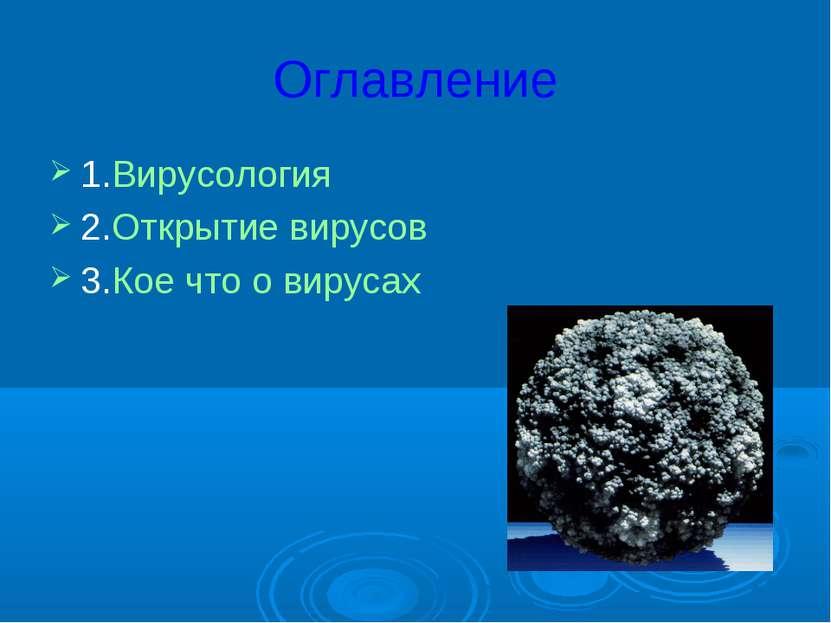 Оглавление 1.Вирусология 2.Открытие вирусов 3.Кое что о вирусах