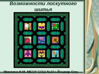 Возможности лоскутного шитья Миклина И.М. МБОУ СОШ №10 г.Йошкар-Ола
