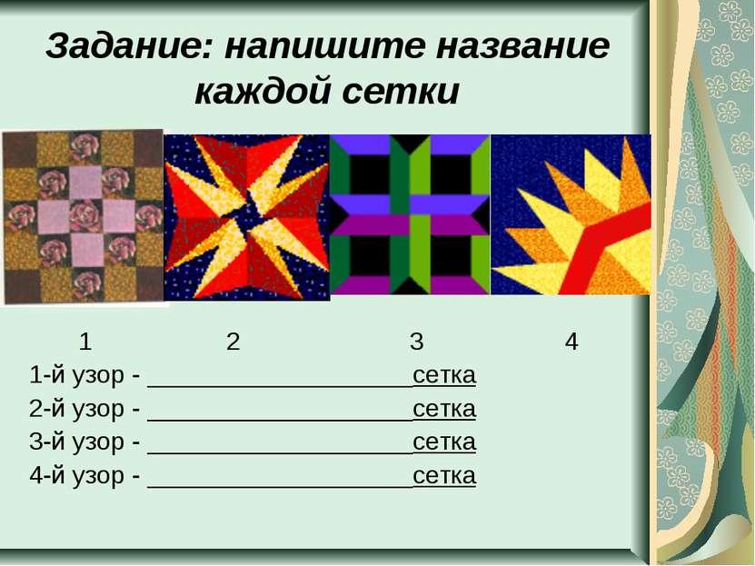 Задание: напишите название каждой сетки 1 2 3 4 1-й узор - __________________...