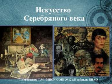 Искусство Серебряного века Постовалова Г.М., МБОУ СОШ №12 г.Ноябрьск ЯНАО