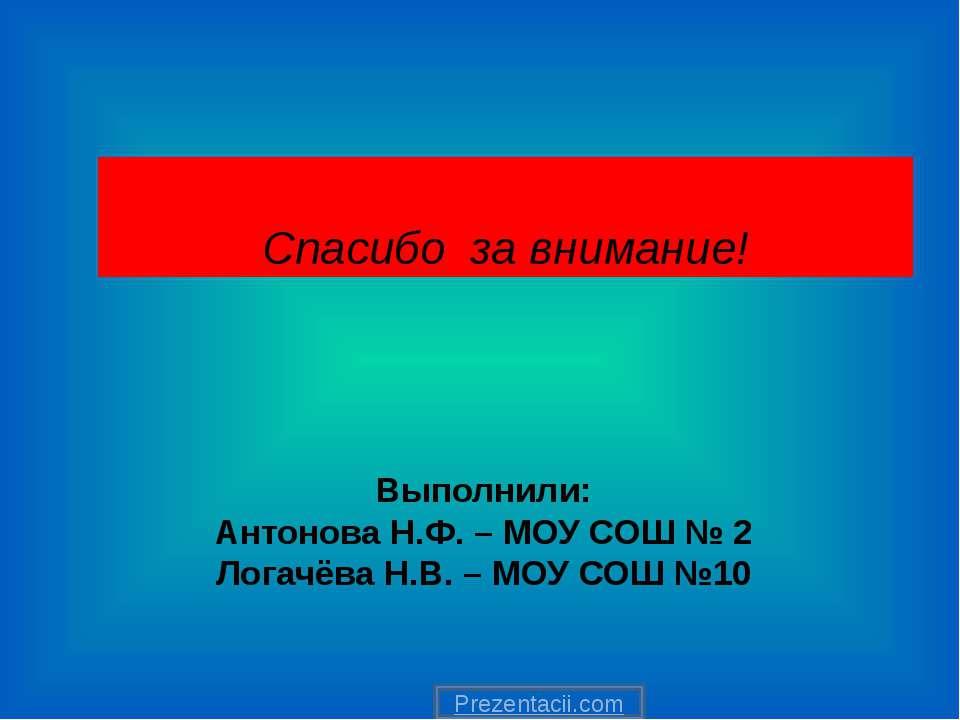 Выполнили: Антонова Н.Ф. – МОУ СОШ № 2 Логачёва Н.В. – МОУ СОШ №10 Спасибо за...