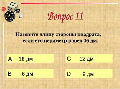 Назовите длину стороны квадрата, если его периметр равен 36 дм. А 18 дм B 6 д...