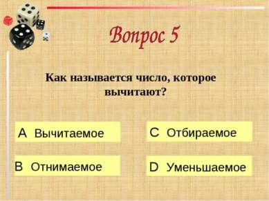 Как называется число, которое вычитают? А Вычитаемое B Отнимаемое C Отбираемо...
