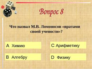 Что назвал М.В. Ломоносов «вратами своей учености»? А Химию B Алгебру C Арифм...