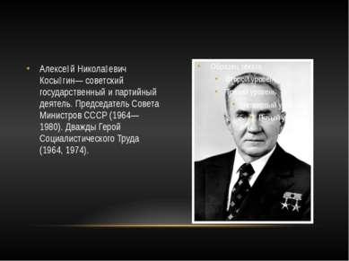 Алексе й Никола евич Косы гин— советский государственный и партийный деятель....