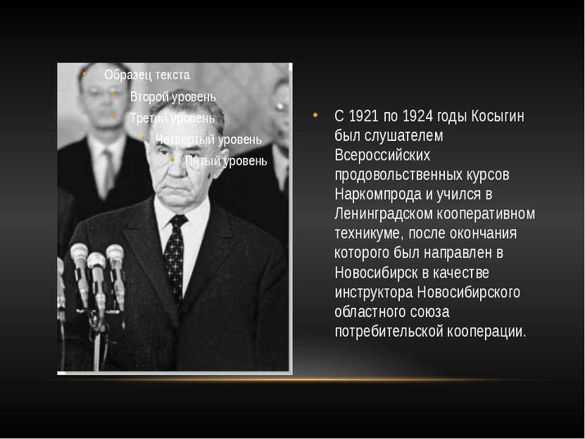 С 1921 по 1924 годы Косыгин был слушателем Всероссийских продовольственных ку...