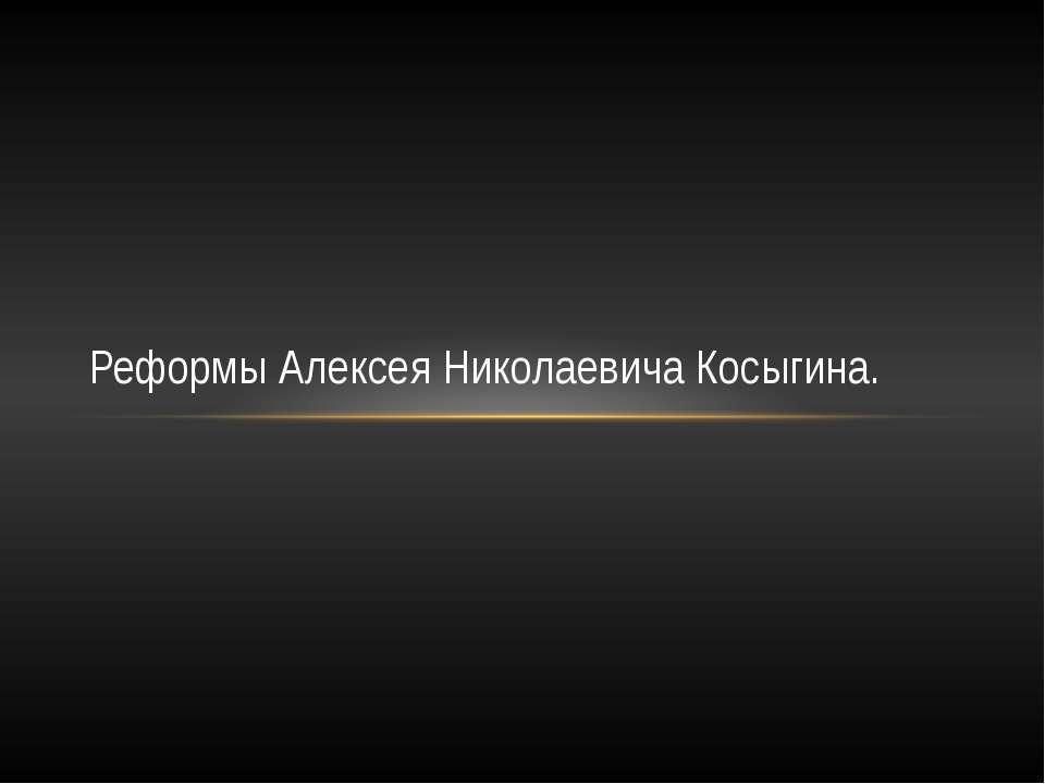 Реформы Алексея Николаевича Косыгина.