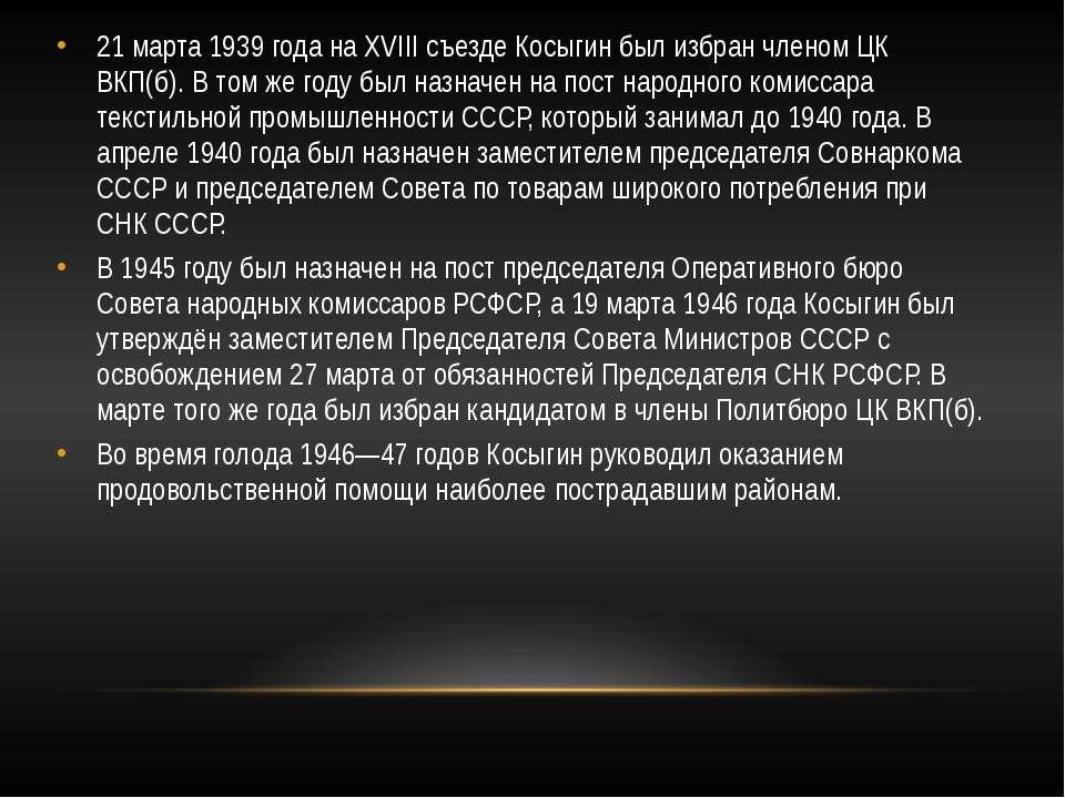 21 марта 1939 года на XVIII съезде Косыгин был избран членом ЦК ВКП(б). В том...