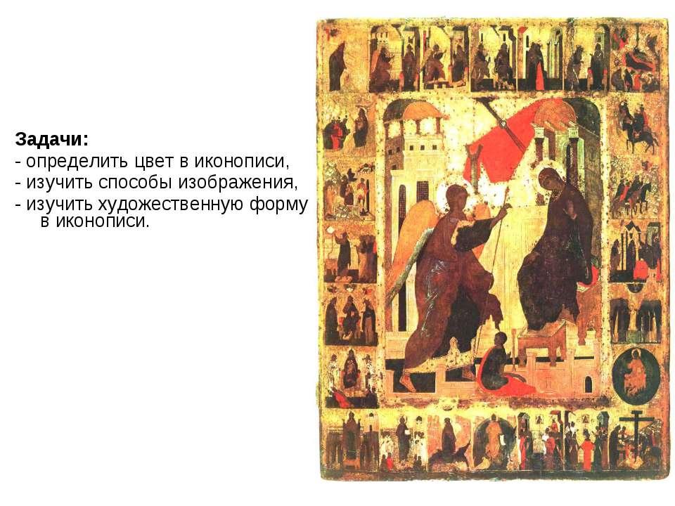 Задачи: - определить цвет в иконописи, - изучить способы изображения, - изучи...