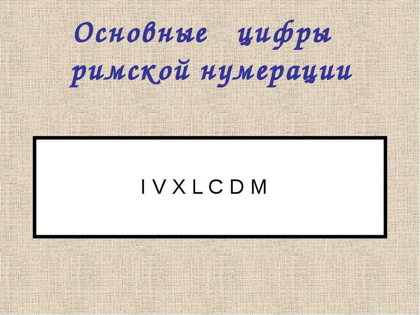 Основные цифры римской нумерации I V X L C D M