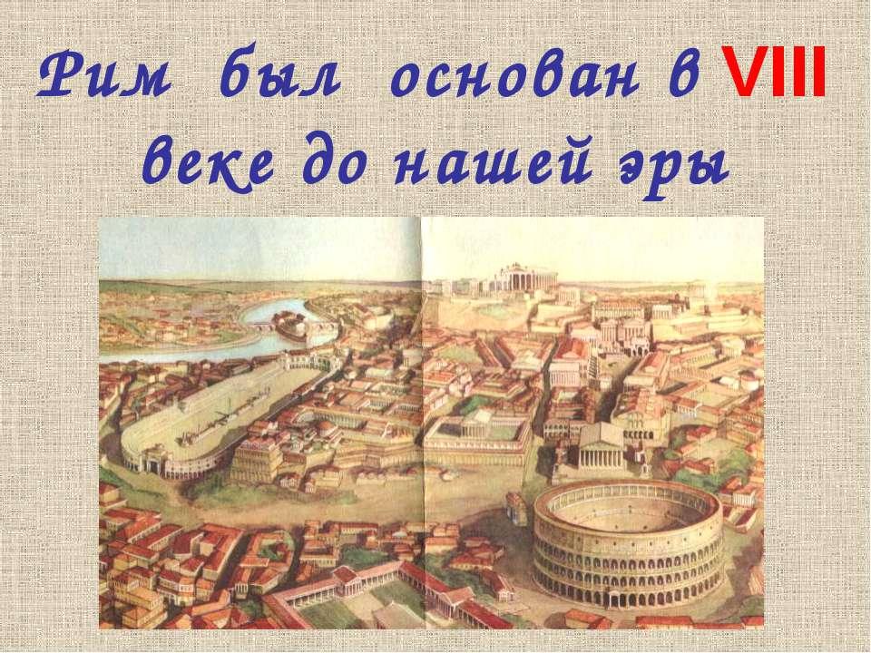 Рим был основан в VIII веке до нашей эры