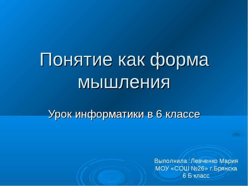 Понятие как форма мышления Урок информатики в 6 классе Выполнила :Левченко Ма...