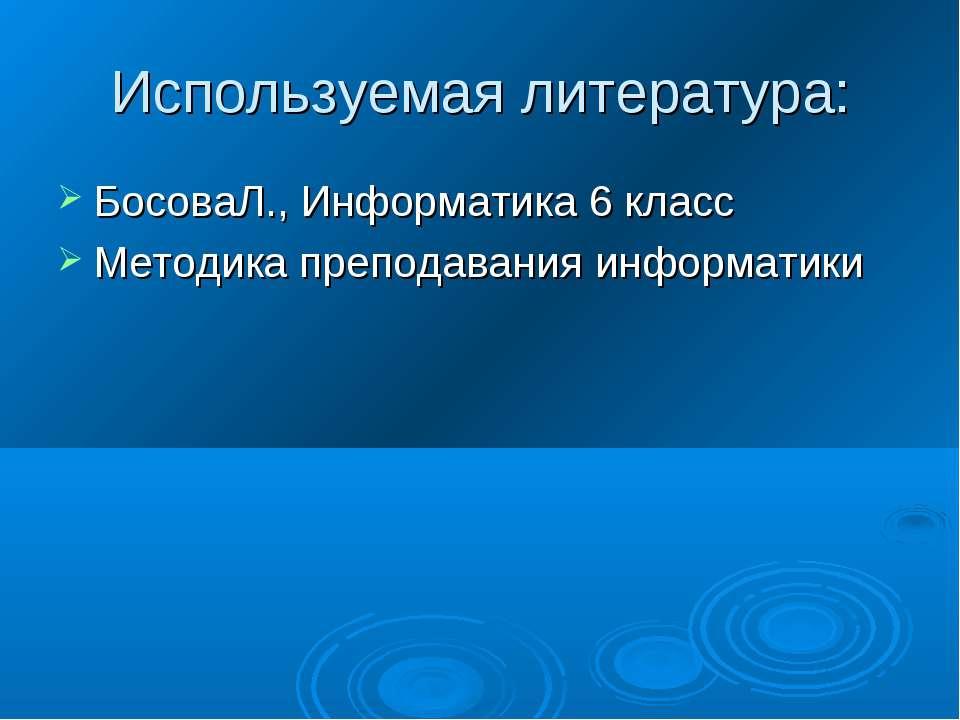 Используемая литература: БосоваЛ., Информатика 6 класс Методика преподавания ...
