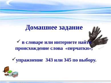 Домашнее задание в словаре или интернете найти происхождение слова «перчатки»...