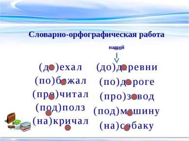 (до)деревни (по)дороге (про)завод (под)машину (на)собаку Словарно-орфографиче...