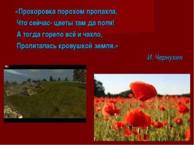 «Прохоровка порохом пропахла, Что сейчас- цветы там да поля! А тогда горело в...