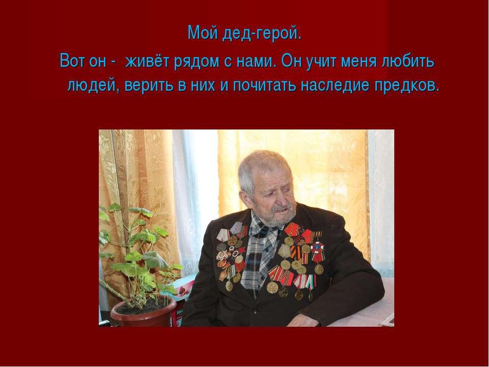 Мой дед-герой. Вот он - живёт рядом с нами. Он учит меня любить людей, верить...