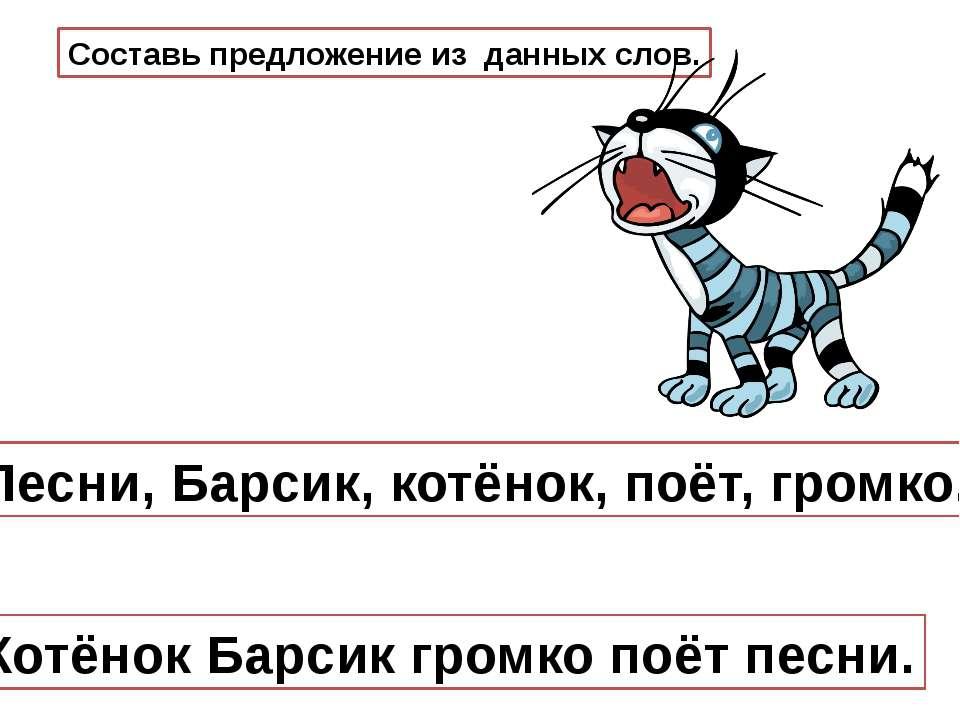 Составь предложение из данных слов. Котёнок Барсик громко поёт песни. Песни, ...