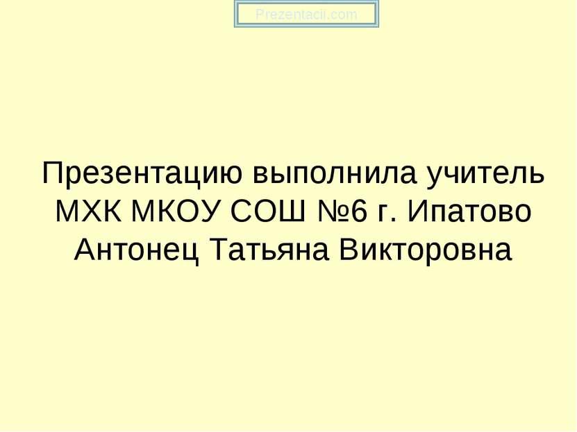 Презентацию выполнила учитель МХК МКОУ СОШ №6 г. Ипатово Антонец Татьяна Викт...