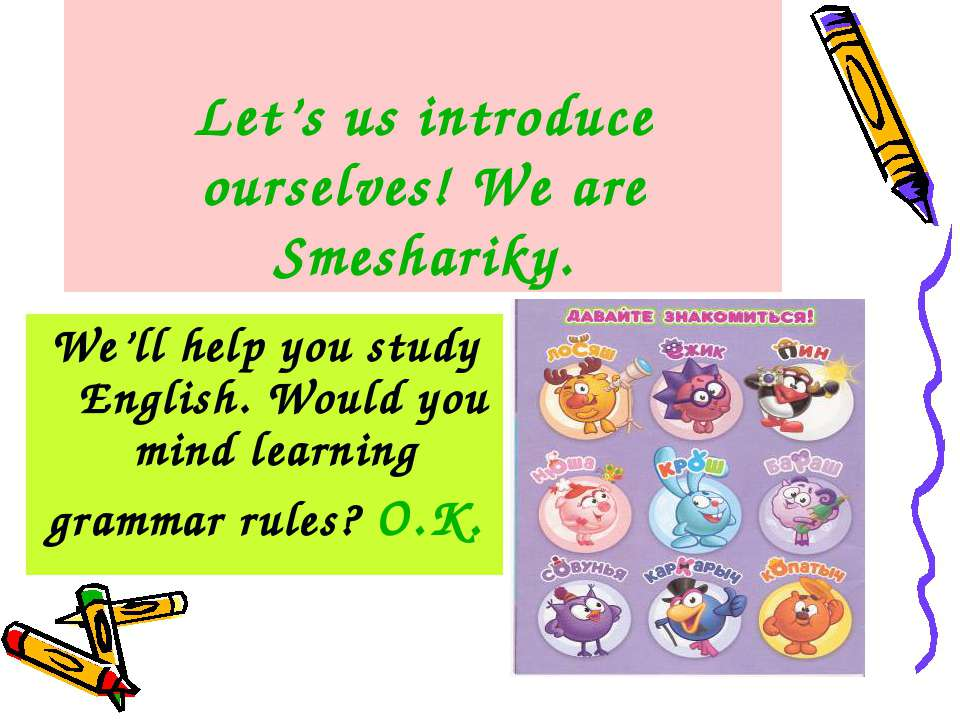 Let's us introduce ourselves! We are Smeshariky. We'll help you study English...
