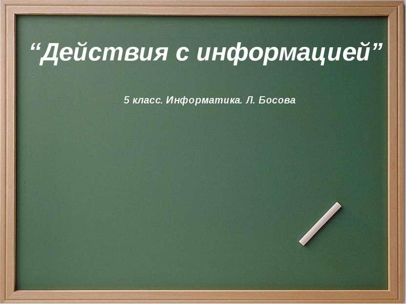 """""""Действия с информацией"""" 5 класс. Информатика. Л. Босова"""