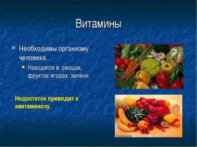 Витамины Необходимы организму человека Находятся в: овощах, фруктах ягодах, з...
