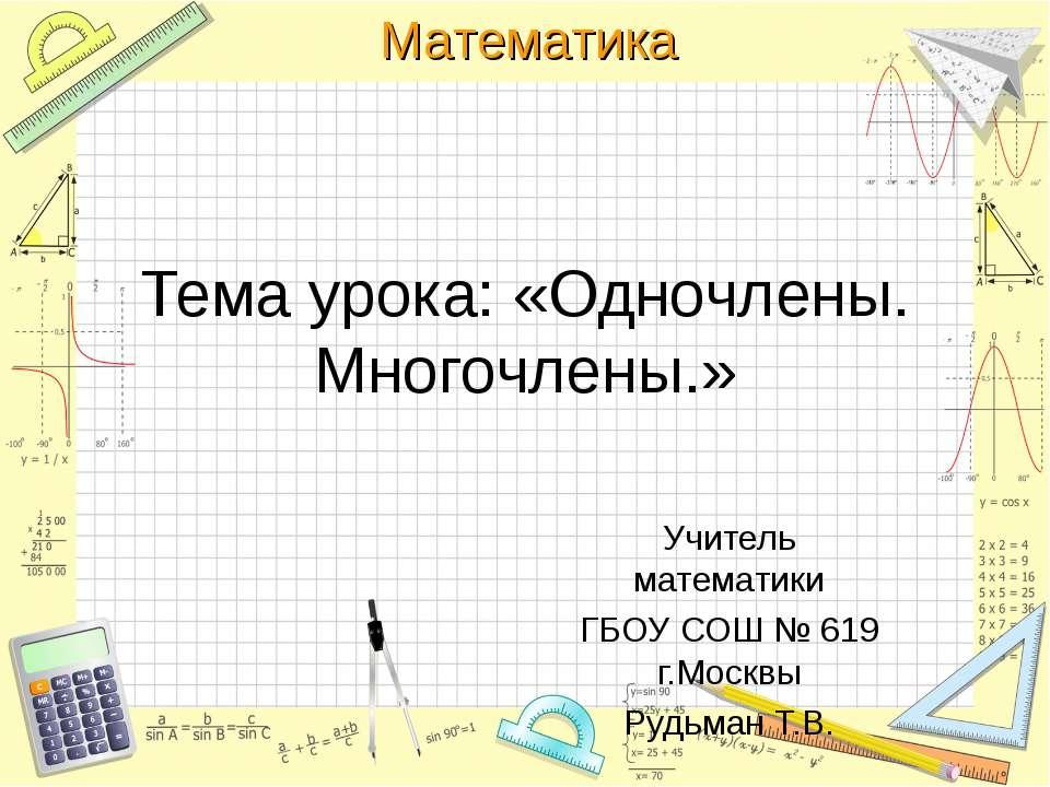 Тема урока: «Одночлены. Многочлены.» Учитель математики ГБОУ СОШ № 619 г.Моск...
