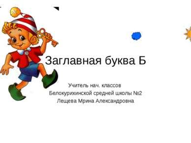 Заглавная буква Б Учитель нач. классов Белокурихинской средней школы №2 Лещев...