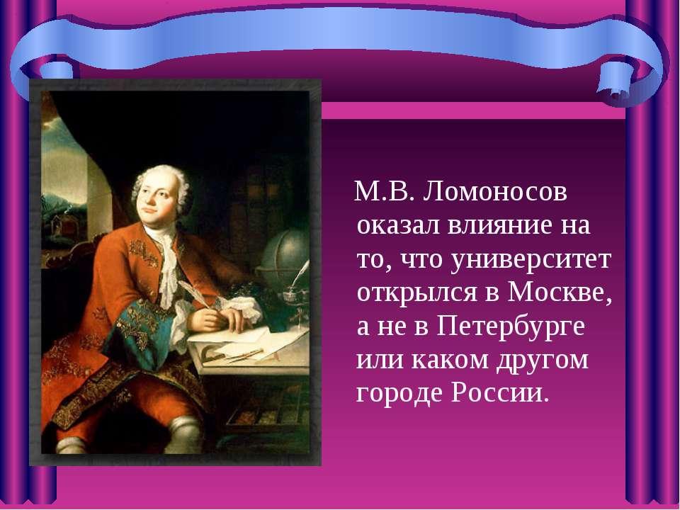 М.В. Ломоносов оказал влияние на то, что университет открылся в Москве, а не ...