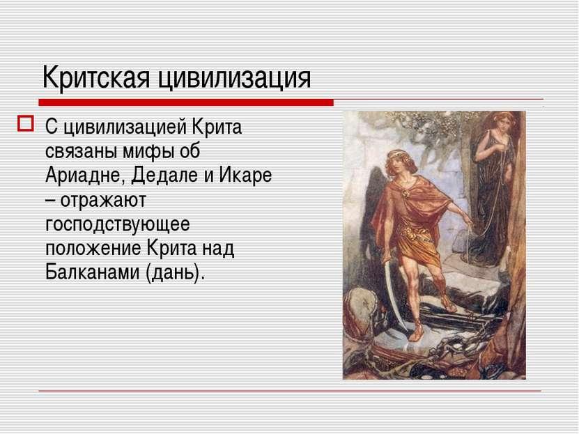 Критская цивилизация С цивилизацией Крита связаны мифы об Ариадне, Дедале и И...