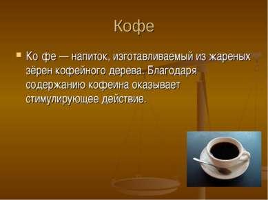 Кофе Ко фе — напиток, изготавливаемый из жареных зёрен кофейного дерева. Благ...