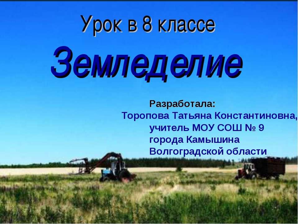 Урок в 8 классе Земледелие Разработала: Торопова Татьяна Константиновна, учит...