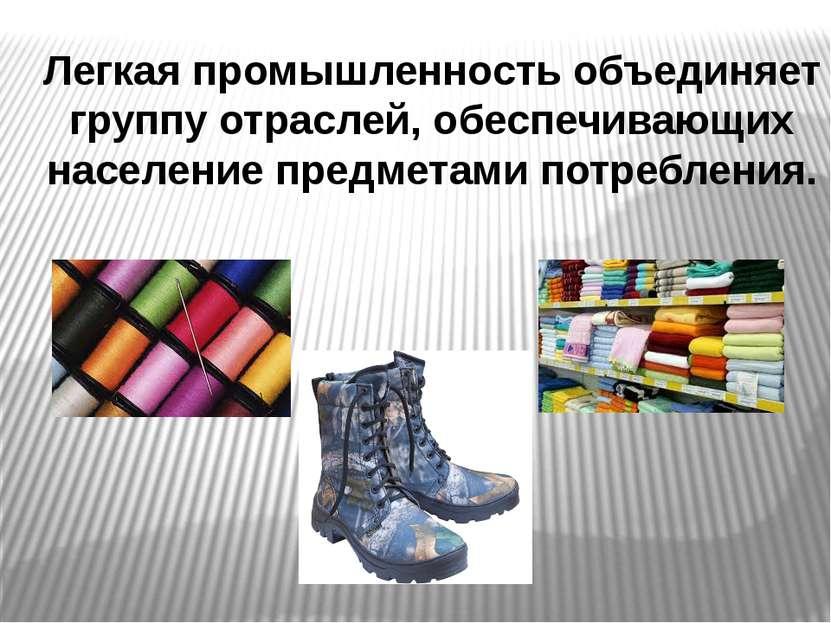 Легкая промышленность объединяет группу отраслей, обеспечивающих население пр...