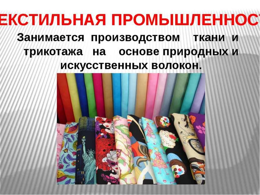 ТЕКСТИЛЬНАЯ ПРОМЫШЛЕННОСТЬ Занимается производством ткани и трикотажа на осно...