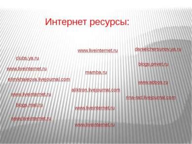 Интернет ресурсы: www.liveinternet.ru clubs.ya.ru www.liveinternet.ru ellmikh...