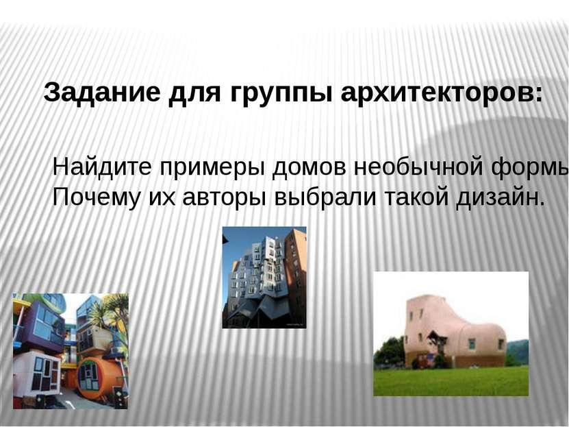 Задание для группы архитекторов: Найдите примеры домов необычной формы. Почем...