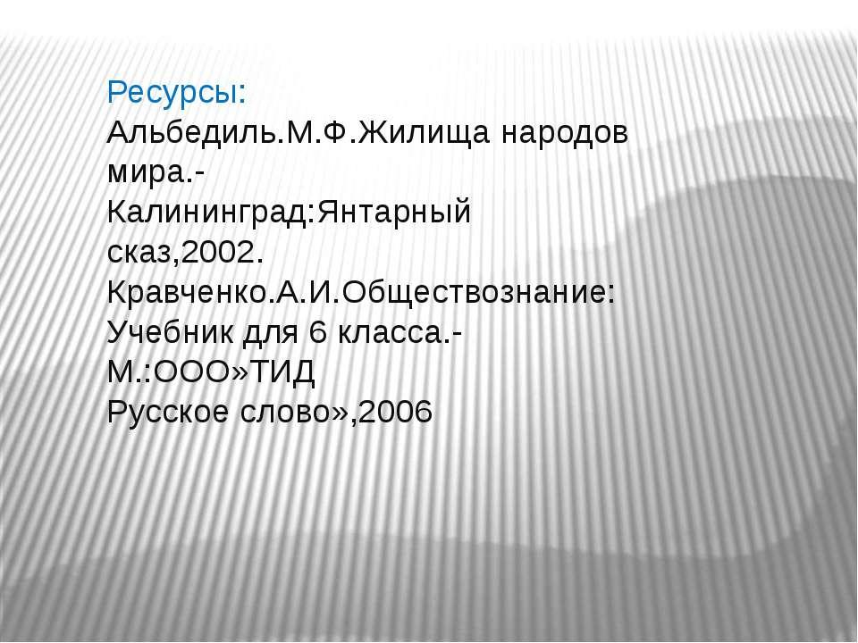 Ресурсы: Альбедиль.М.Ф.Жилища народов мира.- Калининград:Янтарный сказ,2002. ...