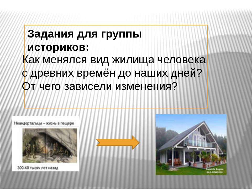 Задания для группы историков: Как менялся вид жилища человека с древних времё...