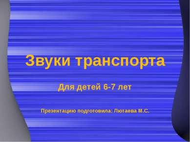 Звуки транспорта Для детей 6-7 лет Презентацию подготовила: Лютаева М.С.
