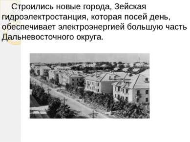 Строились новые города, Зейская гидроэлектростанция, которая посей день, обес...