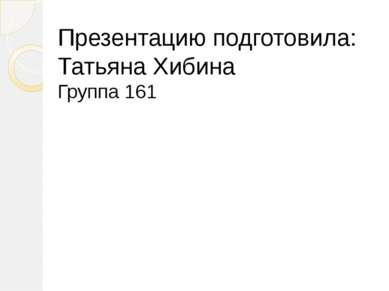 Презентацию подготовила: Татьяна Хибина Группа 161